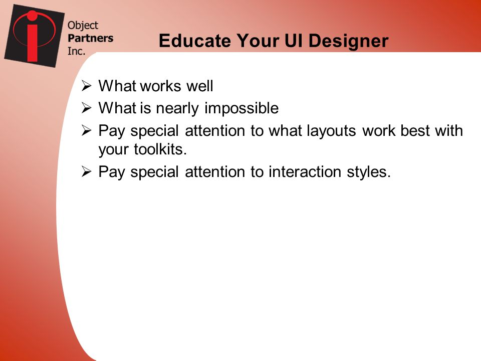 Educate Your UI Designer What works well What is nearly impossible Pay special attention to what layouts work best with your toolkits. Pay special att