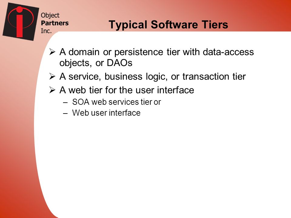 Typical Software Tiers A domain or persistence tier with data-access objects, or DAOs A service, business logic, or transaction tier A web tier for th
