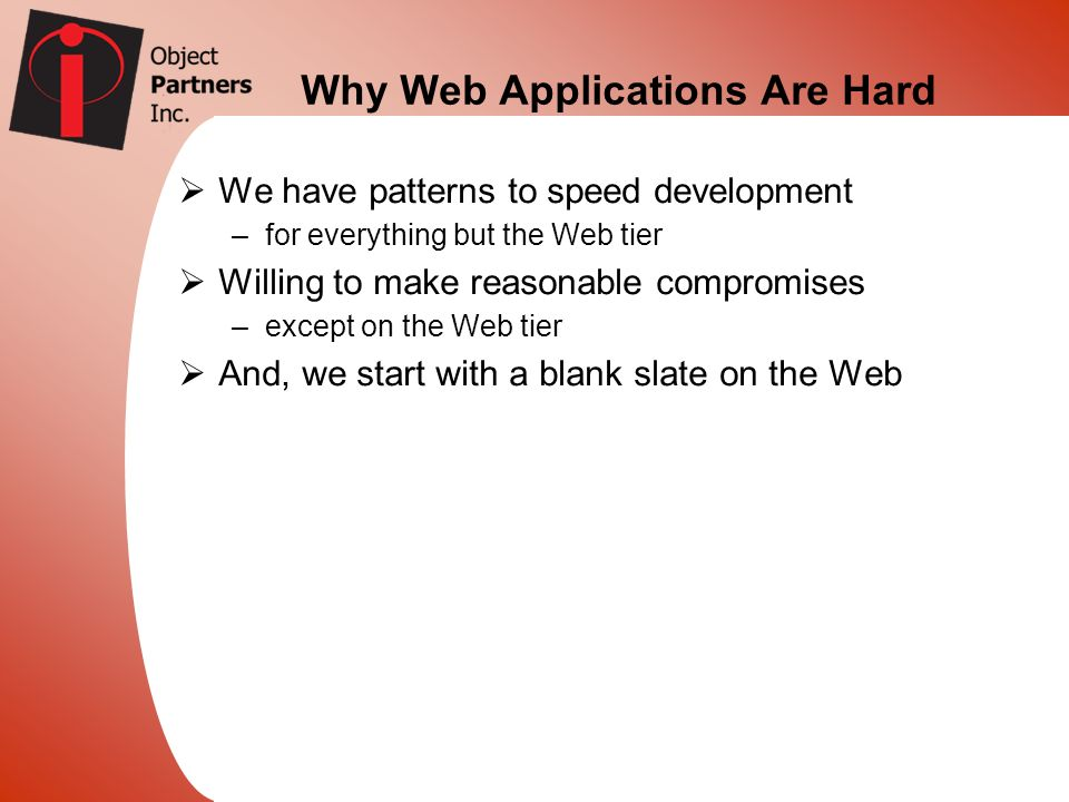 Why Web Applications Are Hard We have patterns to speed development –for everything but the Web tier Willing to make reasonable compromises –except on