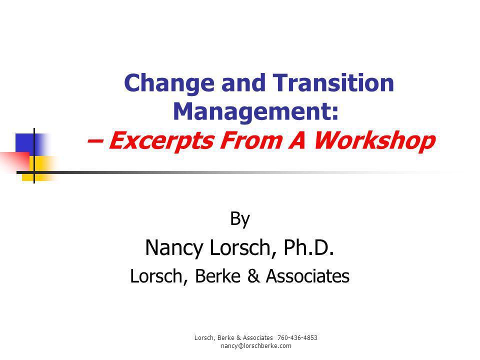 Change and Transition Management: – Excerpts From A Workshop By Nancy Lorsch, Ph.D. Lorsch, Berke & Associates Lorsch, Berke & Associates 760-436-4853