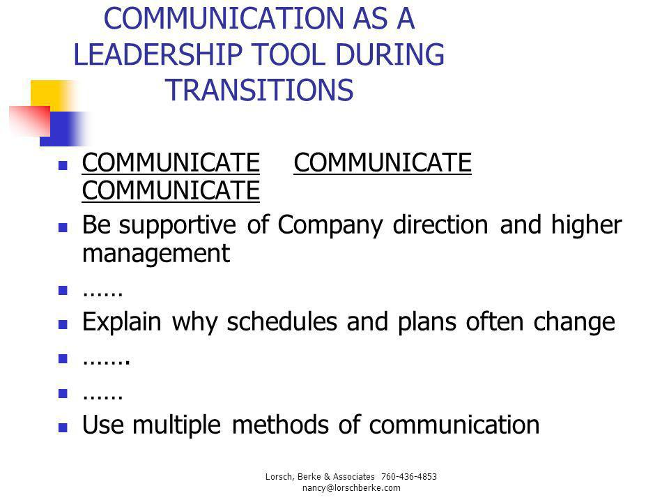 COMMUNICATION AS A LEADERSHIP TOOL DURING TRANSITIONS COMMUNICATE COMMUNICATE COMMUNICATE Be supportive of Company direction and higher management ……
