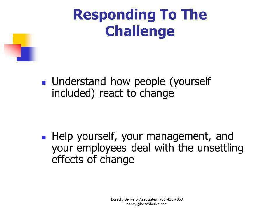 Responding To The Challenge Understand how people (yourself included) react to change Help yourself, your management, and your employees deal with the