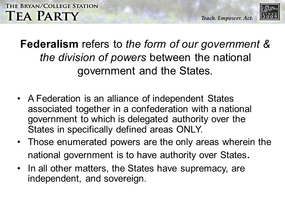 Federalism refers to the form of our government & the division of powers between the national government and the States. A Federation is an alliance o