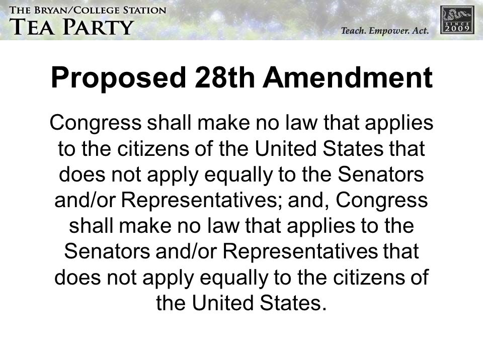 Proposed 28th Amendment Congress shall make no law that applies to the citizens of the United States that does not apply equally to the Senators and/or Representatives; and, Congress shall make no law that applies to the Senators and/or Representatives that does not apply equally to the citizens of the United States.