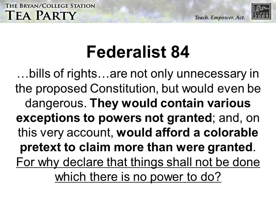 Federalist 84 …bills of rights…are not only unnecessary in the proposed Constitution, but would even be dangerous. They would contain various exceptio