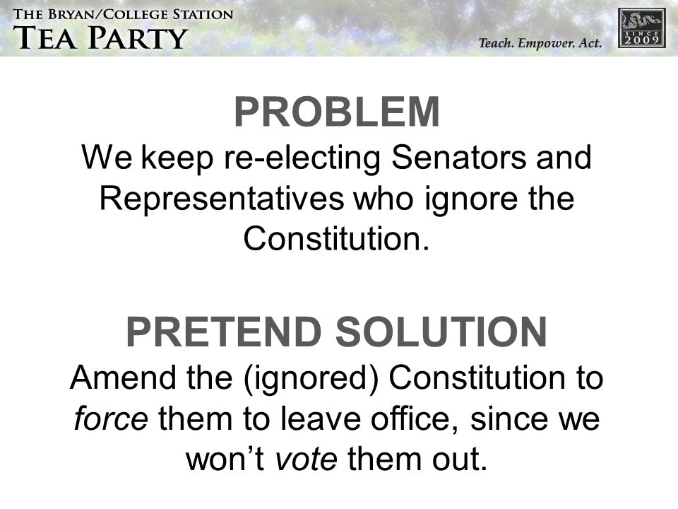 PROBLEM We keep re-electing Senators and Representatives who ignore the Constitution. PRETEND SOLUTION Amend the (ignored) Constitution to force them