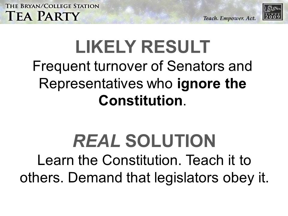 LIKELY RESULT Frequent turnover of Senators and Representatives who ignore the Constitution. REAL SOLUTION Learn the Constitution. Teach it to others.