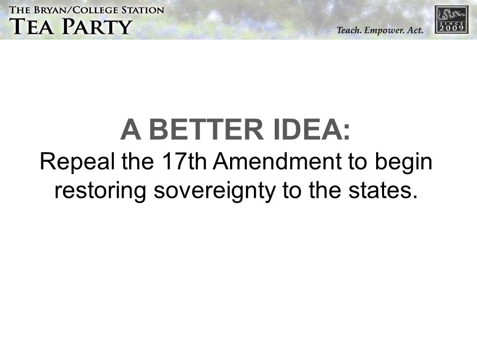 A BETTER IDEA: Repeal the 17th Amendment to begin restoring sovereignty to the states.