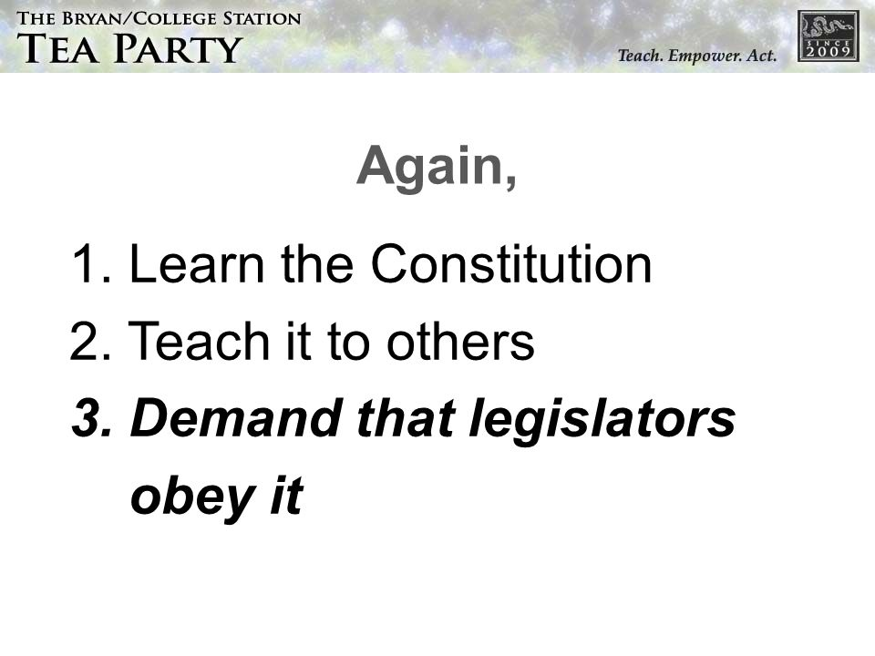 1. Learn the Constitution 2. Teach it to others 3. Demand that legislators obey it Again,