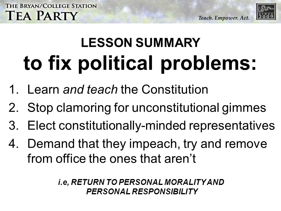 LESSON SUMMARY to fix political problems: 1.Learn and teach the Constitution 2.Stop clamoring for unconstitutional gimmes 3.Elect constitutionally-minded representatives 4.Demand that they impeach, try and remove from office the ones that arent i.e, RETURN TO PERSONAL MORALITY AND PERSONAL RESPONSIBILITY