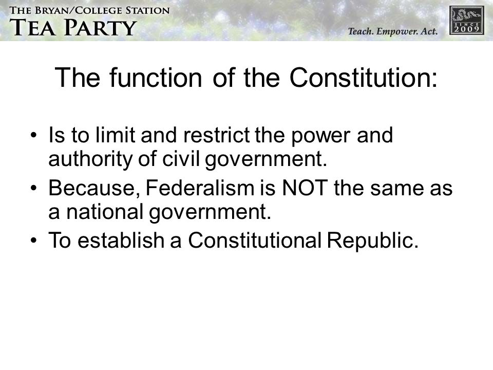 The function of the Constitution: Is to limit and restrict the power and authority of civil government.