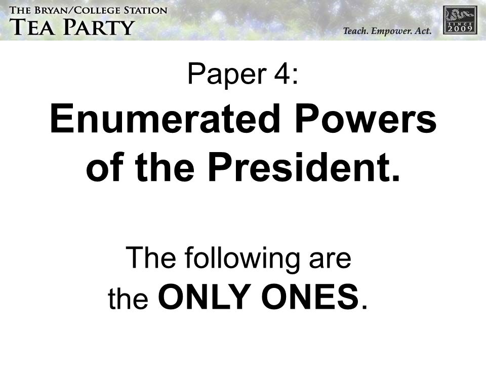 Paper 4: Enumerated Powers of the President. The following are the ONLY ONES.