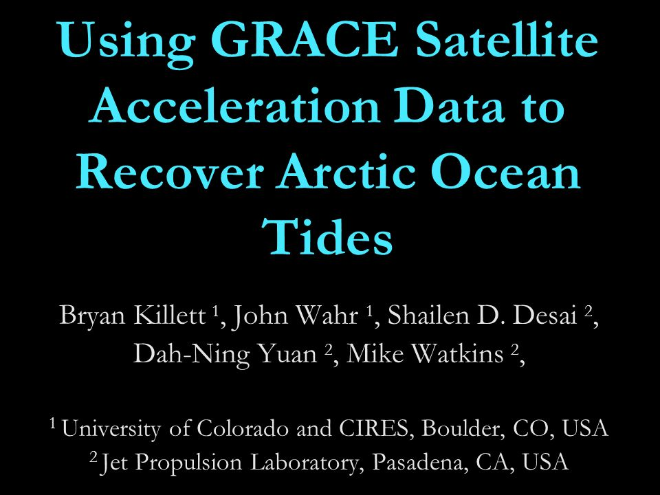 Using GRACE Satellite Acceleration Data to Recover Arctic Ocean Tides Bryan Killett 1, John Wahr 1, Shailen D.