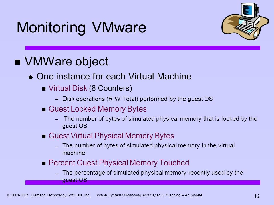 © 2001-2005 Demand Technology Software, Inc.Virtual Systems Monitoring and Capacity Planning – An Update 12 Monitoring VMware VMWare object One instan