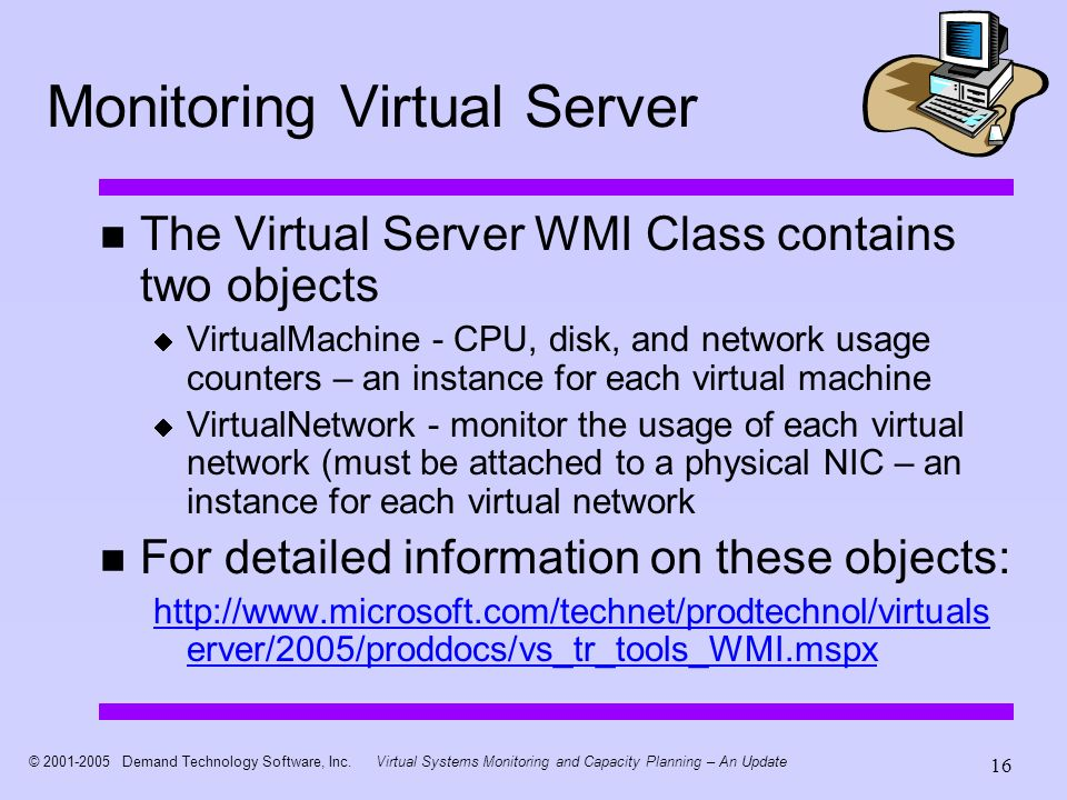 © 2001-2005 Demand Technology Software, Inc.Virtual Systems Monitoring and Capacity Planning – An Update 16 Monitoring Virtual Server The Virtual Server WMI Class contains two objects VirtualMachine - CPU, disk, and network usage counters – an instance for each virtual machine VirtualNetwork - monitor the usage of each virtual network (must be attached to a physical NIC – an instance for each virtual network For detailed information on these objects: http://www.microsoft.com/technet/prodtechnol/virtuals erver/2005/proddocs/vs_tr_tools_WMI.mspx