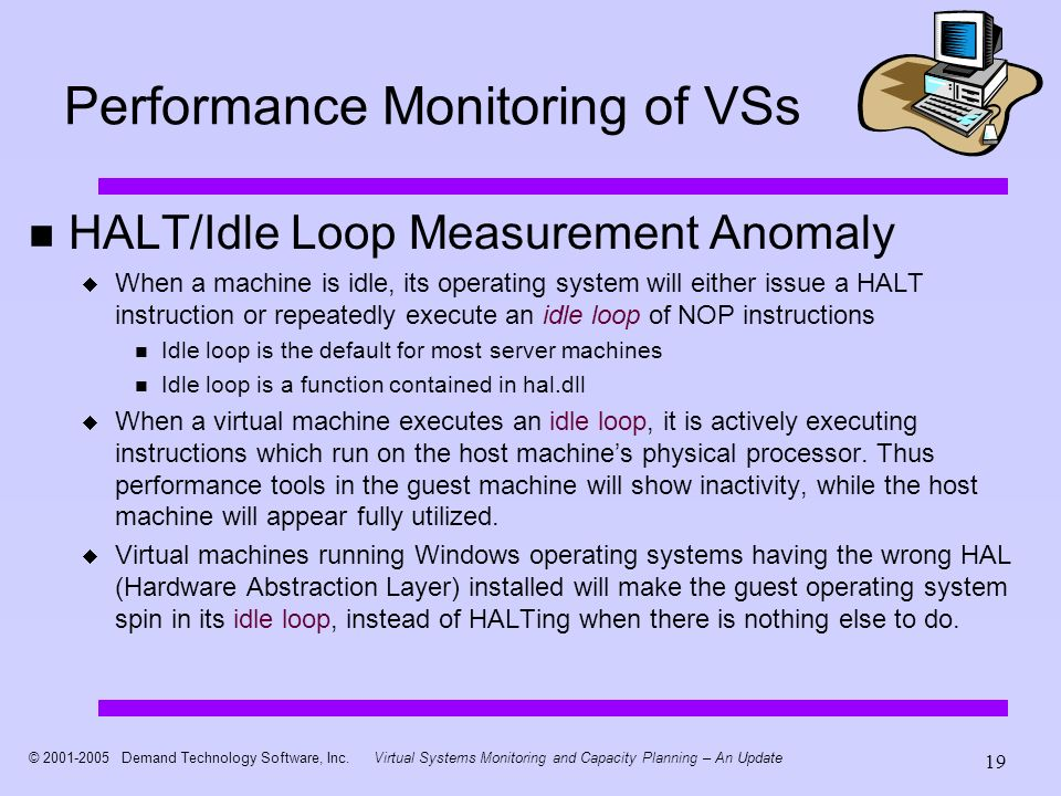 © 2001-2005 Demand Technology Software, Inc.Virtual Systems Monitoring and Capacity Planning – An Update 19 Performance Monitoring of VSs HALT/Idle Loop Measurement Anomaly When a machine is idle, its operating system will either issue a HALT instruction or repeatedly execute an idle loop of NOP instructions Idle loop is the default for most server machines Idle loop is a function contained in hal.dll When a virtual machine executes an idle loop, it is actively executing instructions which run on the host machines physical processor.