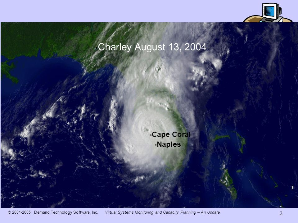 © Demand Technology Software, Inc.Virtual Systems Monitoring and Capacity Planning – An Update 2 Cape Coral Naples Charley August 13, 2004