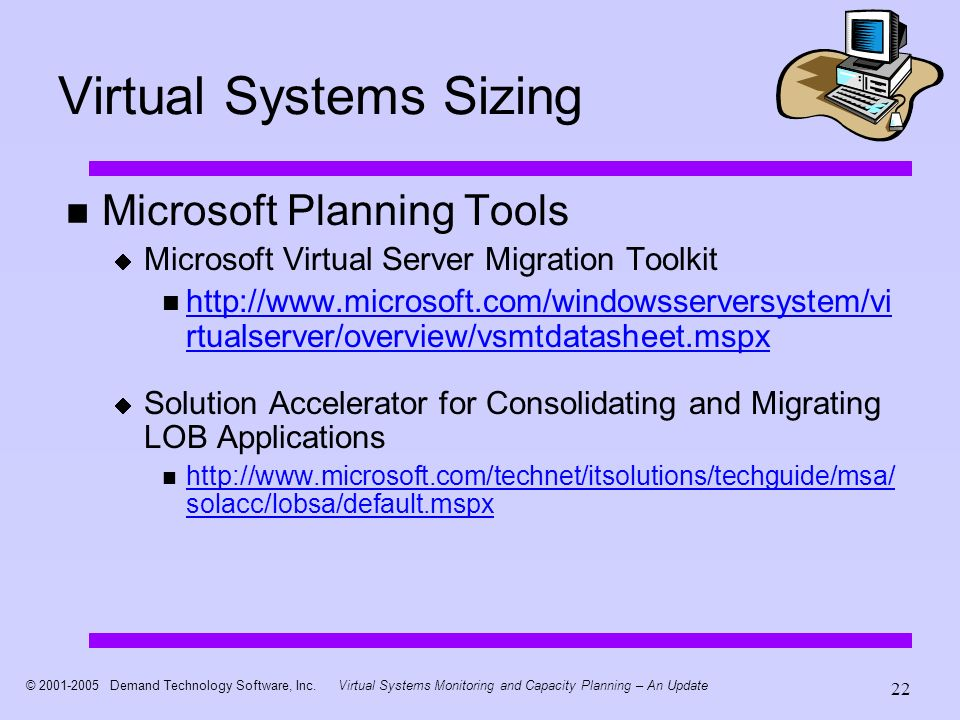 © 2001-2005 Demand Technology Software, Inc.Virtual Systems Monitoring and Capacity Planning – An Update 22 Virtual Systems Sizing Microsoft Planning Tools Microsoft Virtual Server Migration Toolkit n http://www.microsoft.com/windowsserversystem/vi rtualserver/overview/vsmtdatasheet.mspx http://www.microsoft.com/windowsserversystem/vi rtualserver/overview/vsmtdatasheet.mspx Solution Accelerator for Consolidating and Migrating LOB Applications n http://www.microsoft.com/technet/itsolutions/techguide/msa/ solacc/lobsa/default.mspx http://www.microsoft.com/technet/itsolutions/techguide/msa/ solacc/lobsa/default.mspx