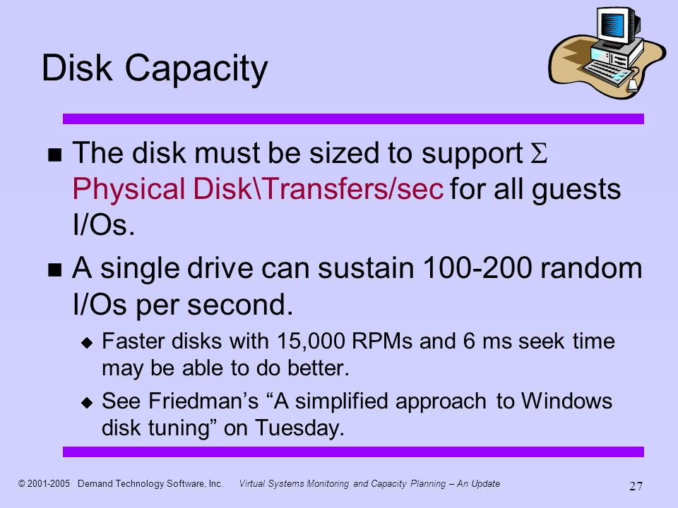 © 2001-2005 Demand Technology Software, Inc.Virtual Systems Monitoring and Capacity Planning – An Update 27 Disk Capacity The disk must be sized to su