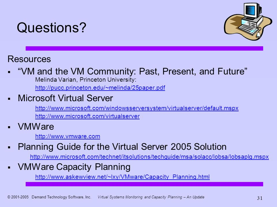 © 2001-2005 Demand Technology Software, Inc.Virtual Systems Monitoring and Capacity Planning – An Update 31 Questions? Resources VM and the VM Communi
