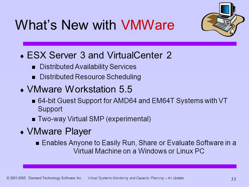 © 2001-2005 Demand Technology Software, Inc.Virtual Systems Monitoring and Capacity Planning – An Update 33 Whats New with VMWare ESX Server 3 and Vir