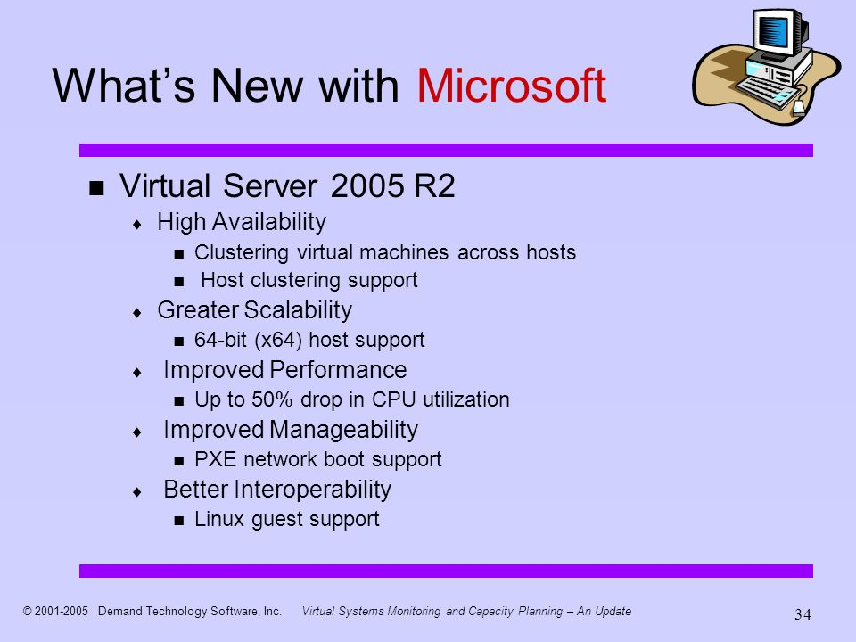 © 2001-2005 Demand Technology Software, Inc.Virtual Systems Monitoring and Capacity Planning – An Update 34 Whats New with Microsoft Virtual Server 2005 R2 High Availability Clustering virtual machines across hosts Host clustering support Greater Scalability 64-bit (x64) host support Improved Performance Up to 50% drop in CPU utilization Improved Manageability PXE network boot support Better Interoperability Linux guest support