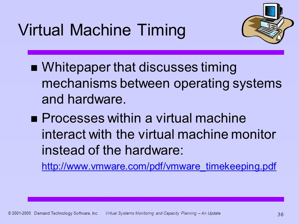 © 2001-2005 Demand Technology Software, Inc.Virtual Systems Monitoring and Capacity Planning – An Update 36 Virtual Machine Timing Whitepaper that dis