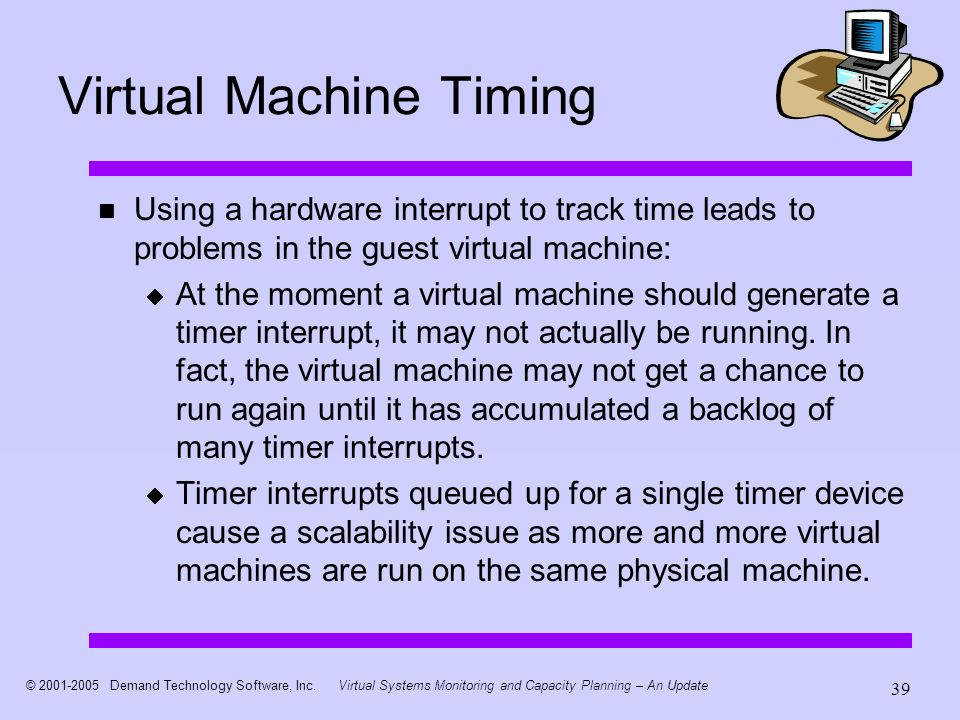 © 2001-2005 Demand Technology Software, Inc.Virtual Systems Monitoring and Capacity Planning – An Update 39 Virtual Machine Timing Using a hardware in