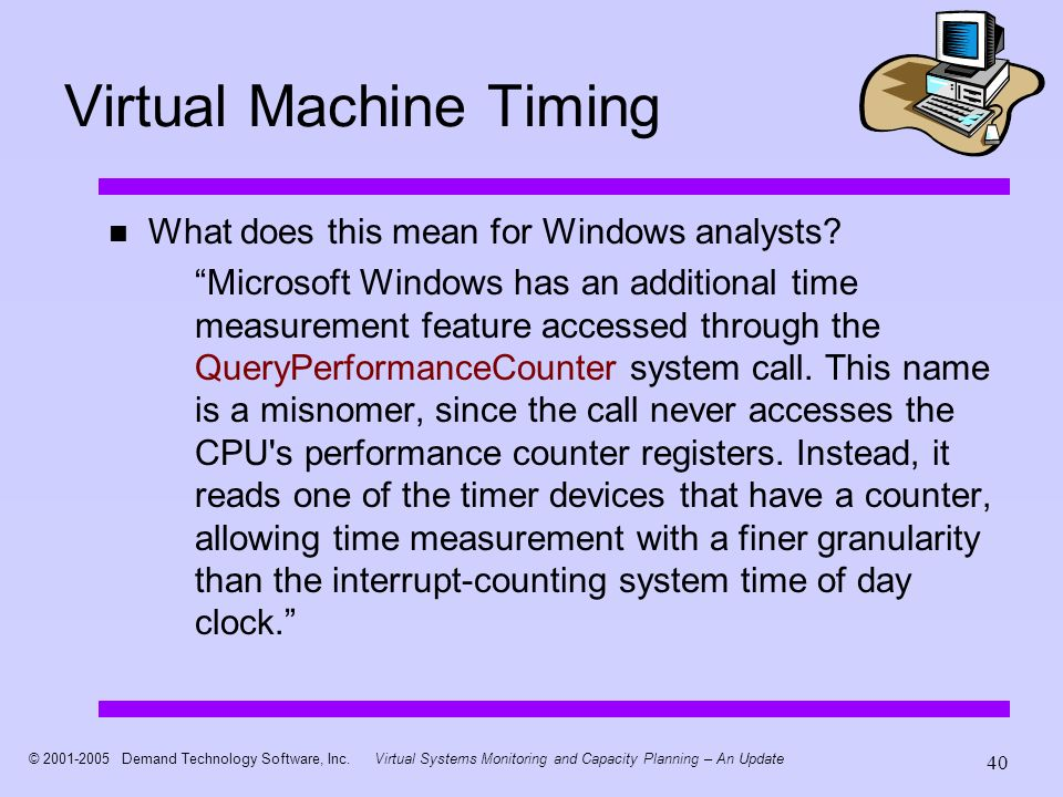 © 2001-2005 Demand Technology Software, Inc.Virtual Systems Monitoring and Capacity Planning – An Update 40 Virtual Machine Timing What does this mean for Windows analysts.