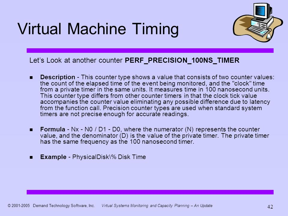© 2001-2005 Demand Technology Software, Inc.Virtual Systems Monitoring and Capacity Planning – An Update 42 Virtual Machine Timing Lets Look at another counter PERF_PRECISION_100NS_TIMER Description - This counter type shows a value that consists of two counter values: the count of the elapsed time of the event being monitored, and the clock time from a private timer in the same units.
