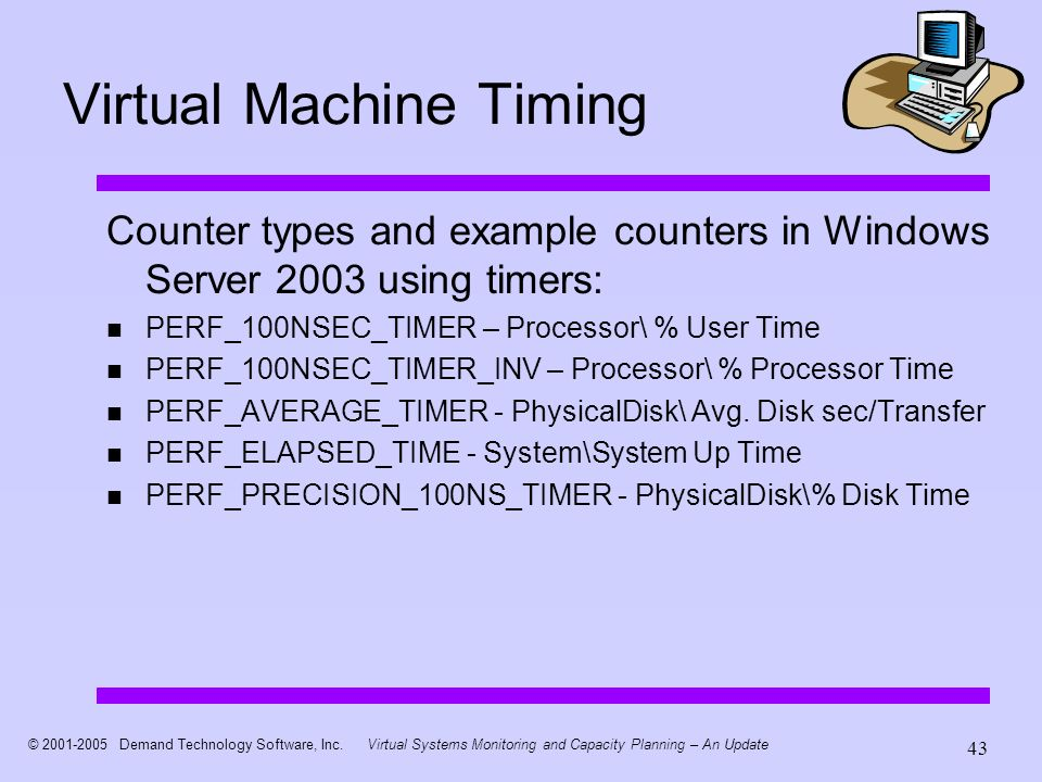 © 2001-2005 Demand Technology Software, Inc.Virtual Systems Monitoring and Capacity Planning – An Update 43 Virtual Machine Timing Counter types and e