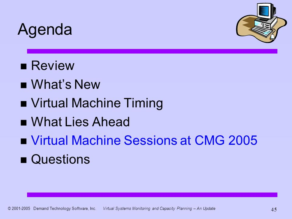 © 2001-2005 Demand Technology Software, Inc.Virtual Systems Monitoring and Capacity Planning – An Update 45 Agenda Review Whats New Virtual Machine Timing What Lies Ahead Virtual Machine Sessions at CMG 2005 Questions