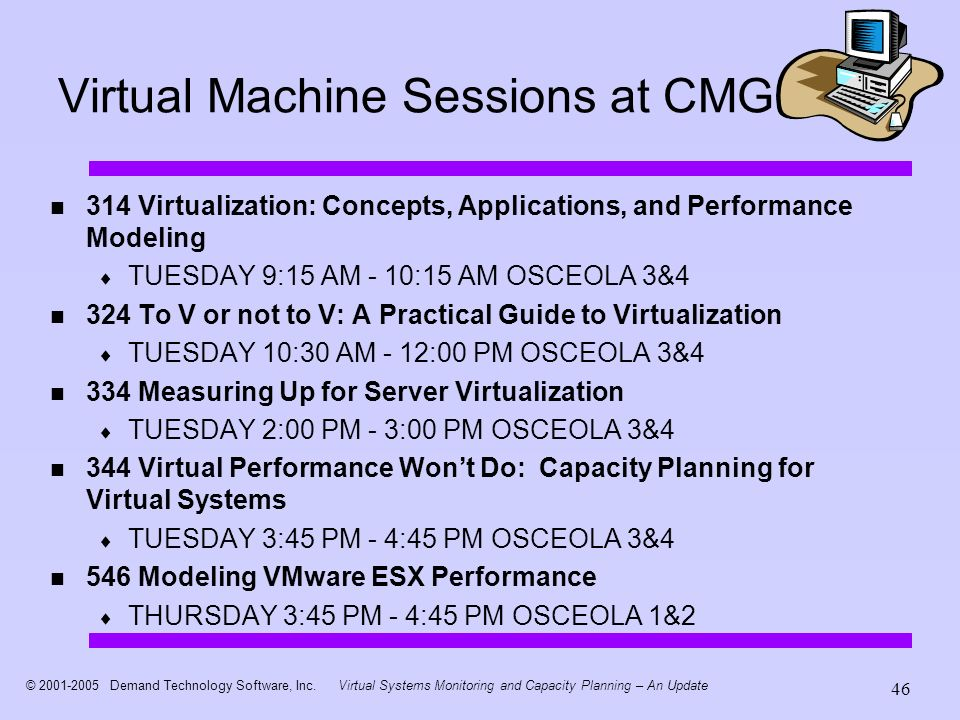 © 2001-2005 Demand Technology Software, Inc.Virtual Systems Monitoring and Capacity Planning – An Update 46 Virtual Machine Sessions at CMG 314 Virtualization: Concepts, Applications, and Performance Modeling TUESDAY 9:15 AM - 10:15 AM OSCEOLA 3&4 324 To V or not to V: A Practical Guide to Virtualization TUESDAY 10:30 AM - 12:00 PM OSCEOLA 3&4 334 Measuring Up for Server Virtualization TUESDAY 2:00 PM - 3:00 PM OSCEOLA 3&4 344 Virtual Performance Wont Do: Capacity Planning for Virtual Systems TUESDAY 3:45 PM - 4:45 PM OSCEOLA 3&4 546 Modeling VMware ESX Performance THURSDAY 3:45 PM - 4:45 PM OSCEOLA 1&2