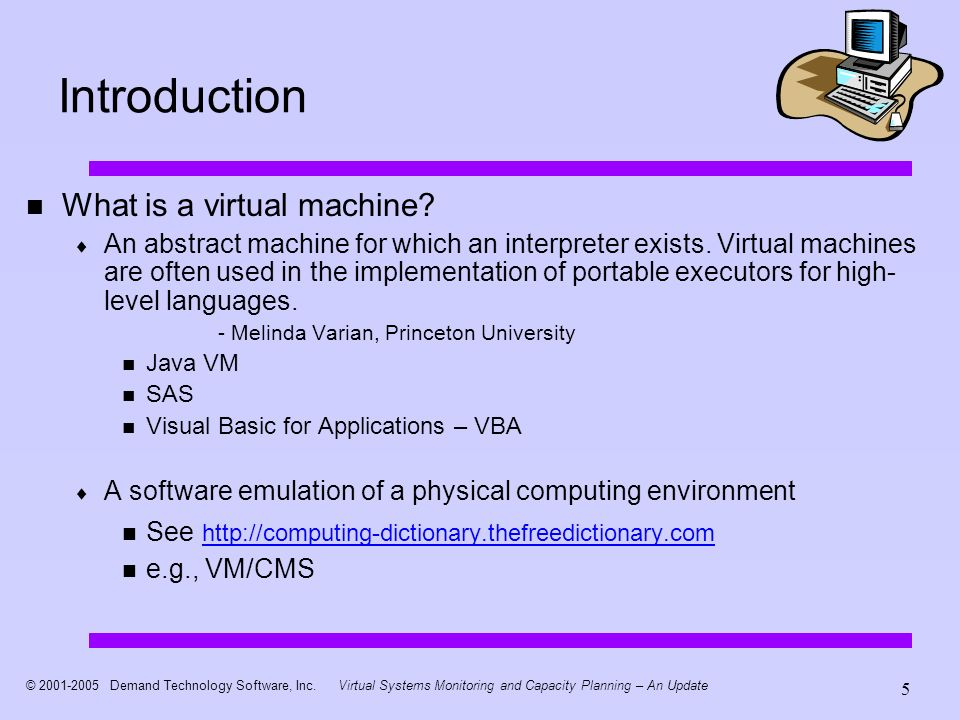 © 2001-2005 Demand Technology Software, Inc.Virtual Systems Monitoring and Capacity Planning – An Update 5 Introduction What is a virtual machine.