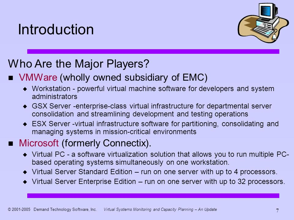 © 2001-2005 Demand Technology Software, Inc.Virtual Systems Monitoring and Capacity Planning – An Update 7 Introduction Who Are the Major Players.