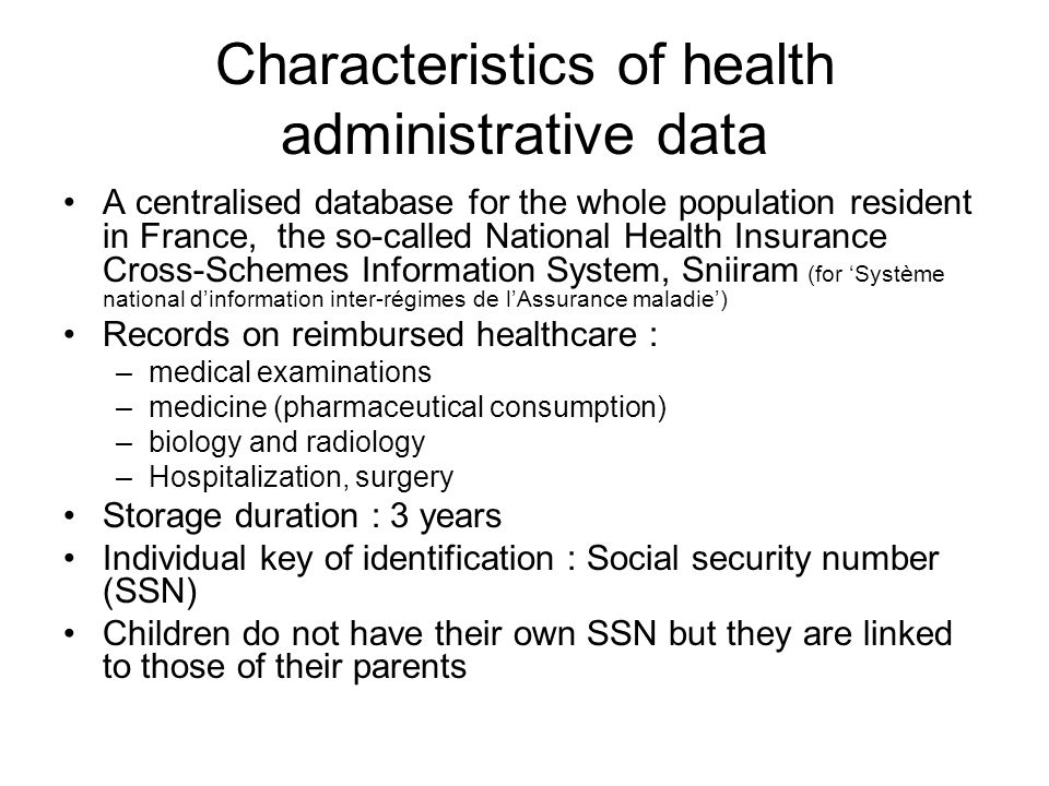Characteristics of health administrative data A centralised database for the whole population resident in France, the so-called National Health Insurance Cross-Schemes Information System, Sniiram (for Système national dinformation inter-régimes de lAssurance maladie) Records on reimbursed healthcare : –medical examinations –medicine (pharmaceutical consumption) –biology and radiology –Hospitalization, surgery Storage duration : 3 years Individual key of identification : Social security number (SSN) Children do not have their own SSN but they are linked to those of their parents