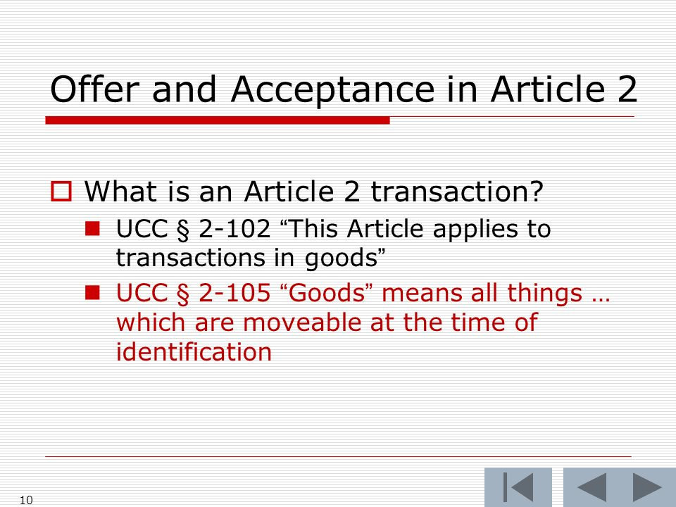 Offer and Acceptance in Article 2 What is an Article 2 transaction? UCC § 2-102 This Article applies to transactions in goods UCC § 2-105 Goods means