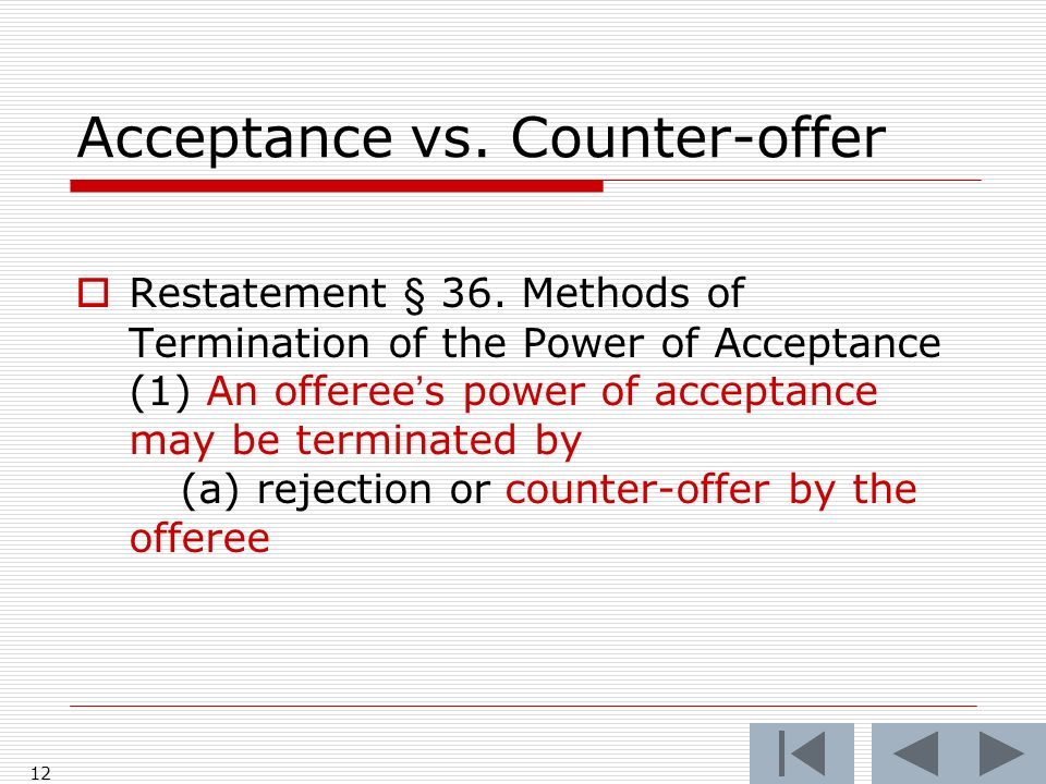 Acceptance vs. Counter-offer Restatement § 36. Methods of Termination of the Power of Acceptance (1) An offerees power of acceptance may be terminated