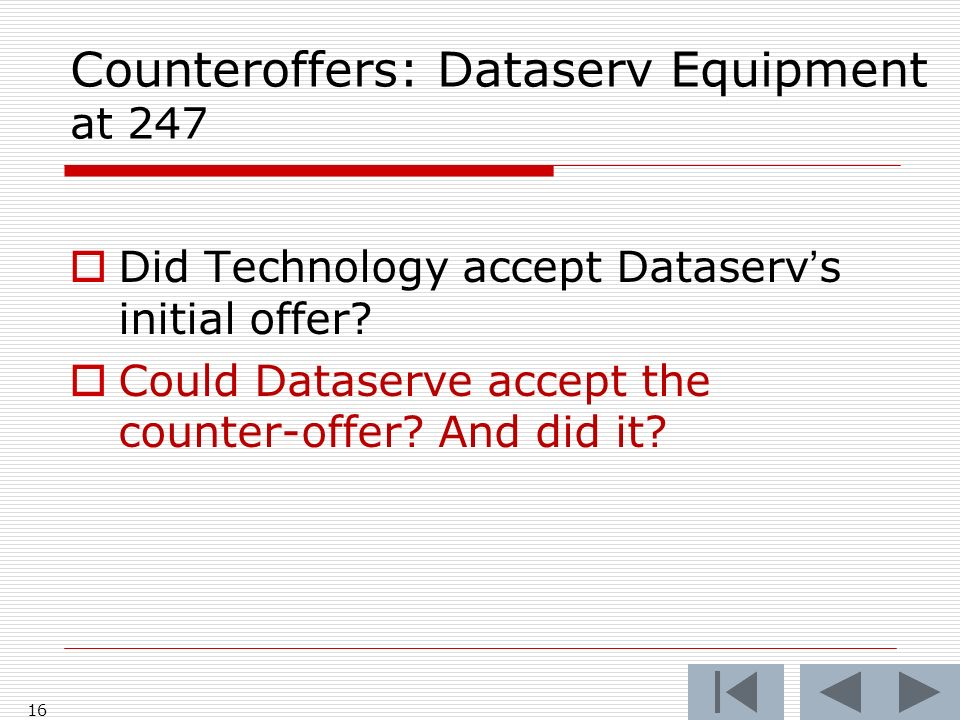 Counteroffers: Dataserv Equipment at 247 Did Technology accept Dataservs initial offer? Could Dataserve accept the counter-offer? And did it? 16