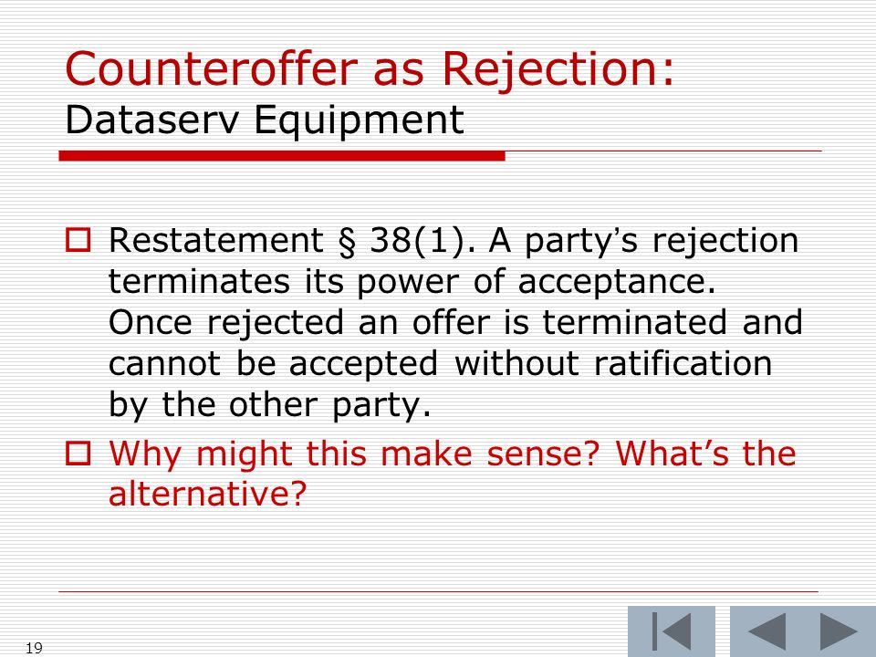 Counteroffer as Rejection: Dataserv Equipment Restatement § 38(1). A partys rejection terminates its power of acceptance. Once rejected an offer is te