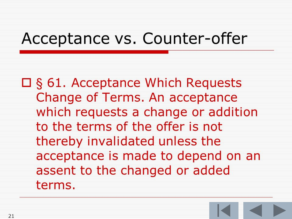 Acceptance vs. Counter-offer § 61. Acceptance Which Requests Change of Terms. An acceptance which requests a change or addition to the terms of the of