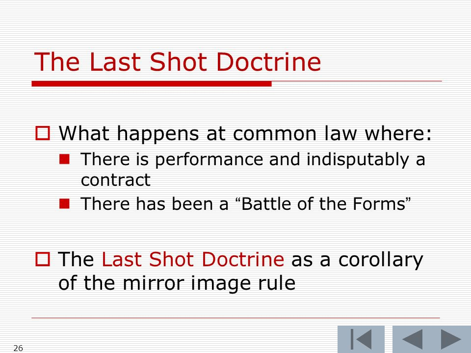 The Last Shot Doctrine What happens at common law where: There is performance and indisputably a contract There has been a Battle of the Forms The Last Shot Doctrine as a corollary of the mirror image rule 26