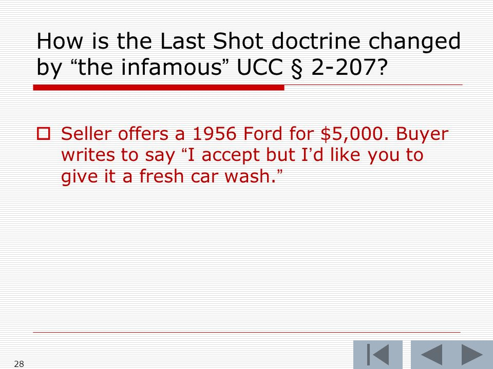 How is the Last Shot doctrine changed by the infamous UCC § 2-207? Seller offers a 1956 Ford for $5,000. Buyer writes to say I accept but Id like you