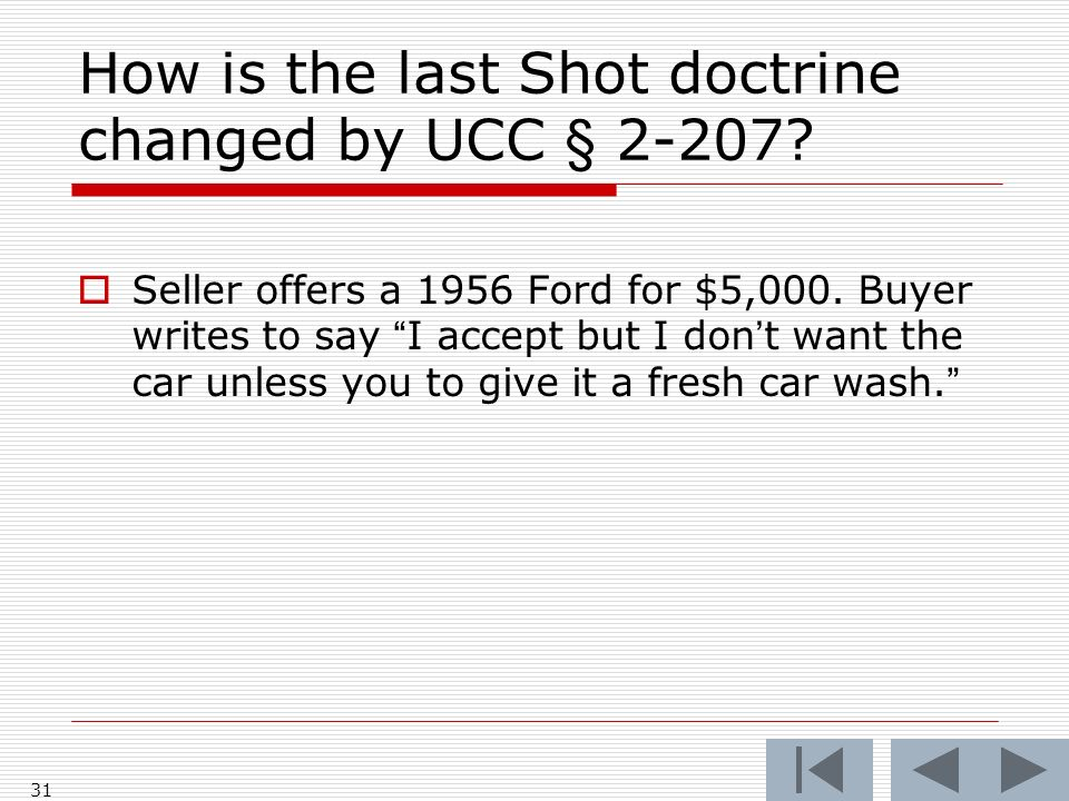 How is the last Shot doctrine changed by UCC § 2-207? Seller offers a 1956 Ford for $5,000. Buyer writes to say I accept but I dont want the car unles