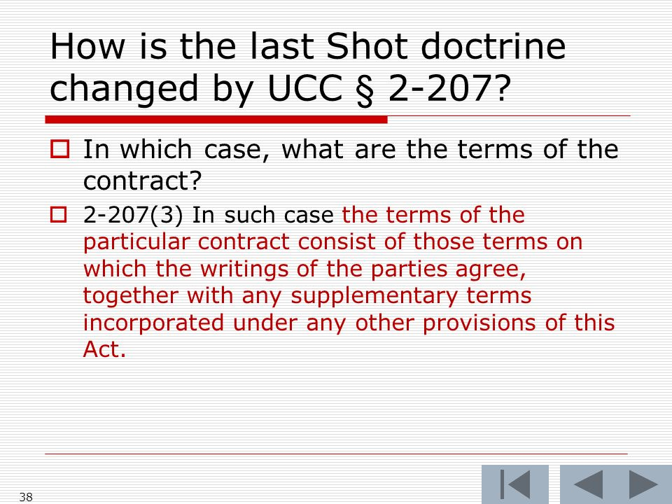 How is the last Shot doctrine changed by UCC § 2-207? In which case, what are the terms of the contract? 2-207(3) In such case the terms of the partic
