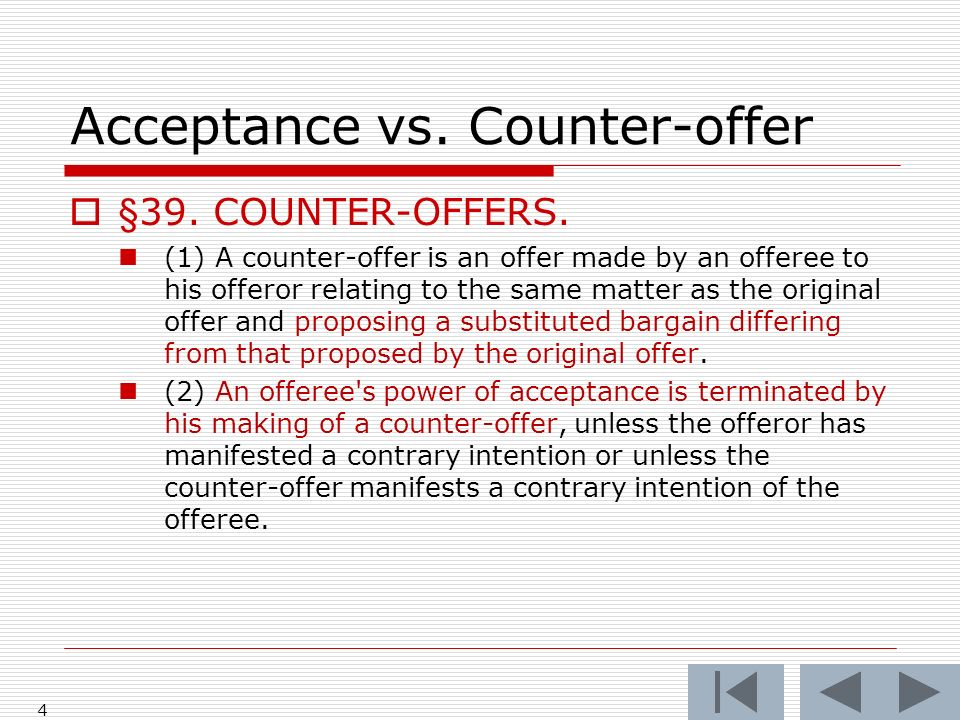 Acceptance vs. Counter-offer §39. COUNTER-OFFERS. (1) A counter-offer is an offer made by an offeree to his offeror relating to the same matter as the
