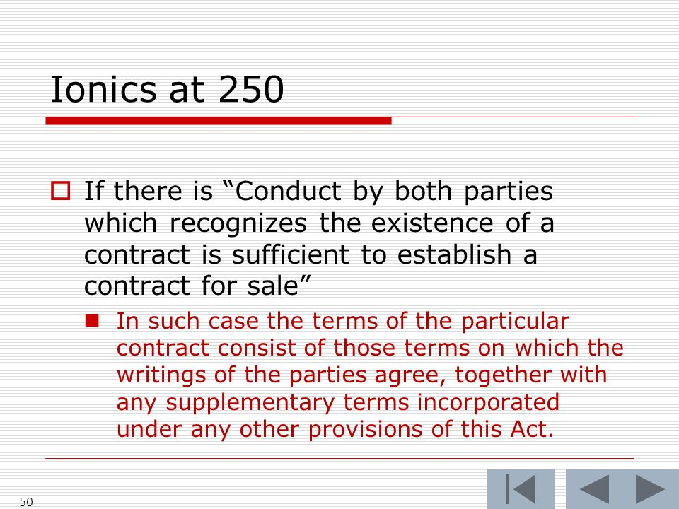 Ionics at 250 50 If there is Conduct by both parties which recognizes the existence of a contract is sufficient to establish a contract for sale In such case the terms of the particular contract consist of those terms on which the writings of the parties agree, together with any supplementary terms incorporated under any other provisions of this Act.