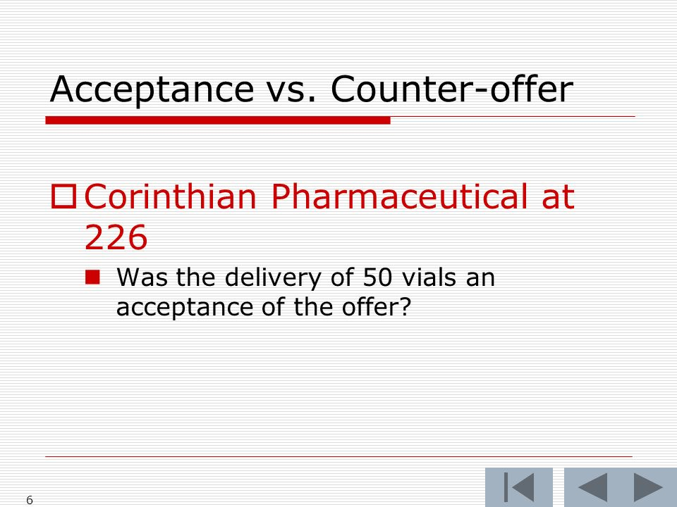 Acceptance vs. Counter-offer Corinthian Pharmaceutical at 226 Was the delivery of 50 vials an acceptance of the offer? 6