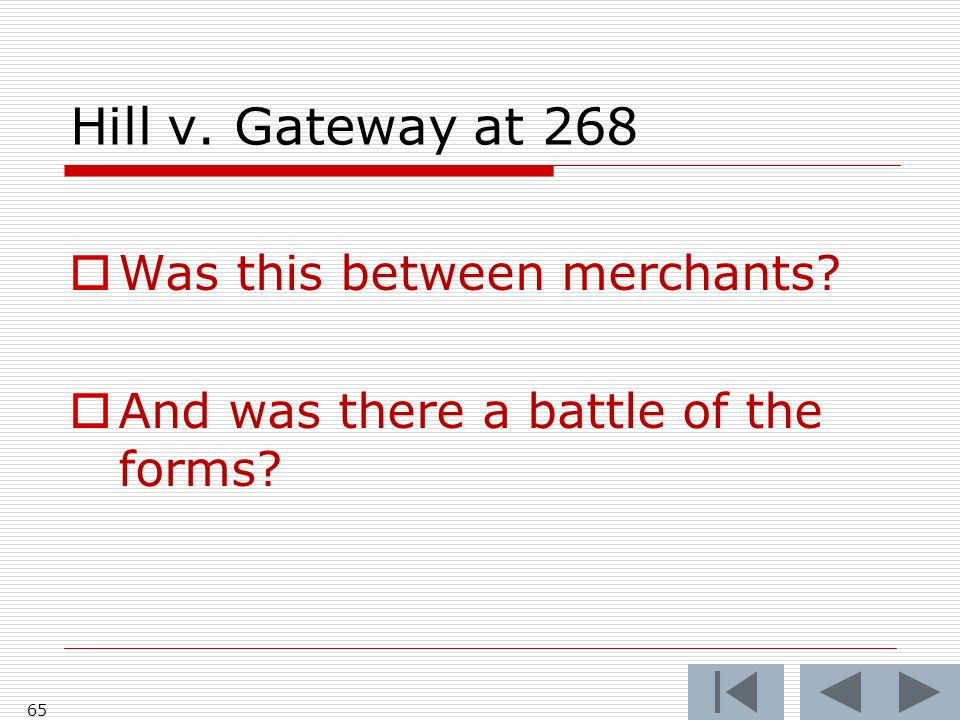 Hill v. Gateway at 268 Was this between merchants And was there a battle of the forms 65