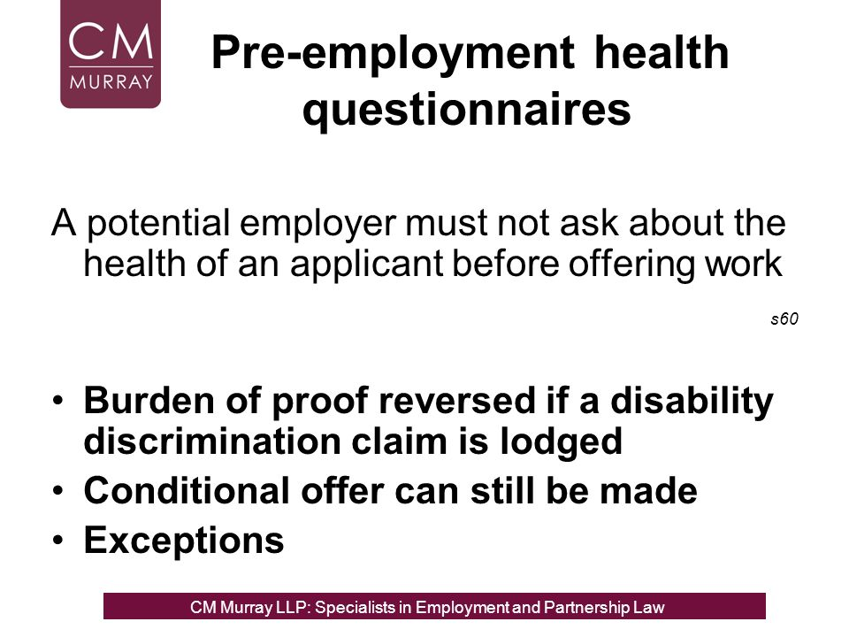 Pre-employment health questionnaires A potential employer must not ask about the health of an applicant before offering work s60 Burden of proof reversed if a disability discrimination claim is lodged Conditional offer can still be made Exceptions CM Murray LLP: Specialists in Employment, Partnership and Business Immigration LawCM Murray LLP: Specialists in Employment and Partnership Law